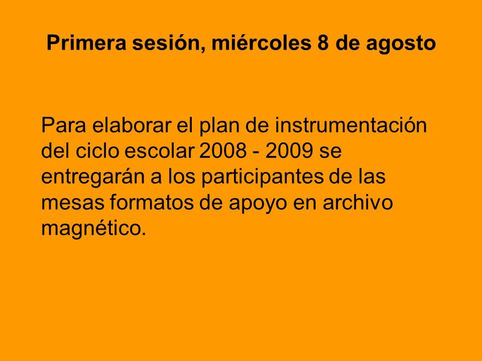 Primera sesión, miércoles 8 de agosto Para elaborar el plan de instrumentación del ciclo escolar 2008 - 2009 se entregarán a los participantes de las mesas formatos de apoyo en archivo magnético.