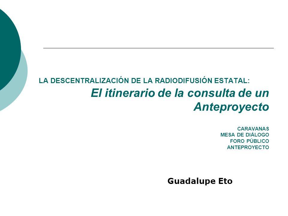 LA DESCENTRALIZACIÓN DE LA RADIODIFUSIÓN ESTATAL: El itinerario de la consulta de un Anteproyecto CARAVANAS MESA DE DIÁLOGO FORO PÚBLICO ANTEPROYECTO Guadalupe Eto