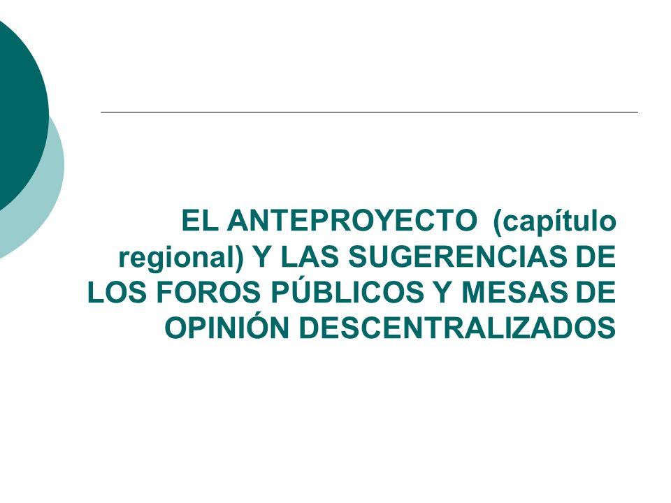 EL ANTEPROYECTO (capítulo regional) Y LAS SUGERENCIAS DE LOS FOROS PÚBLICOS Y MESAS DE OPINIÓN DESCENTRALIZADOS
