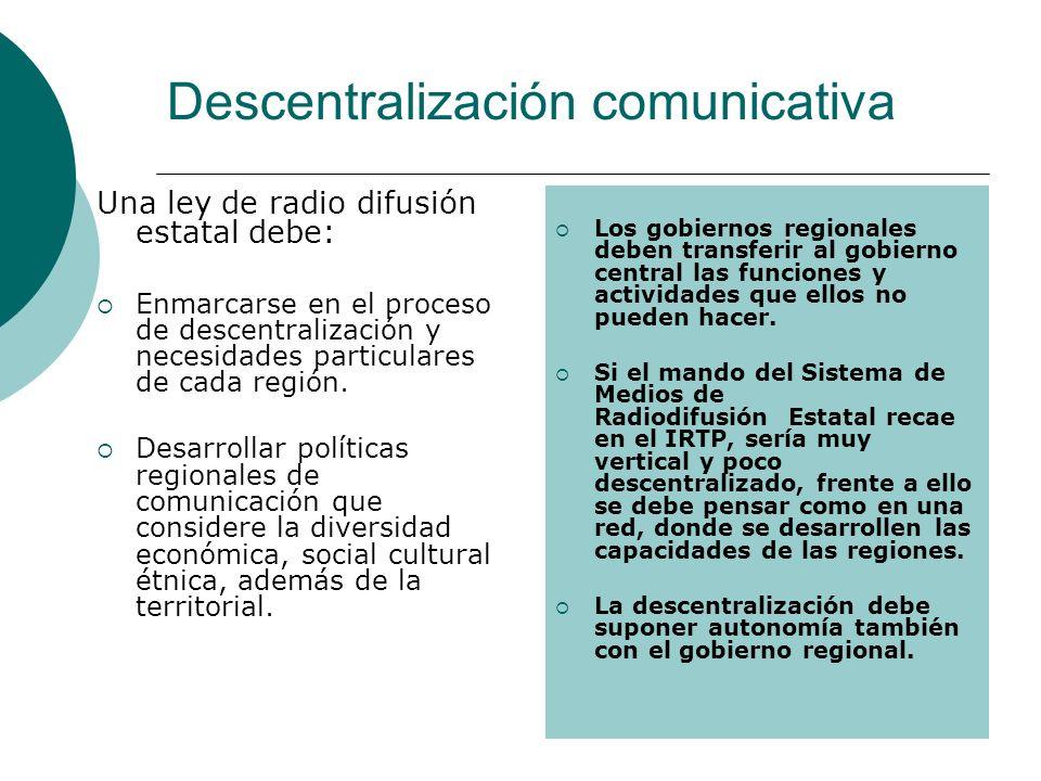 Descentralización comunicativa Una ley de radio difusión estatal debe: Enmarcarse en el proceso de descentralización y necesidades particulares de cada región.