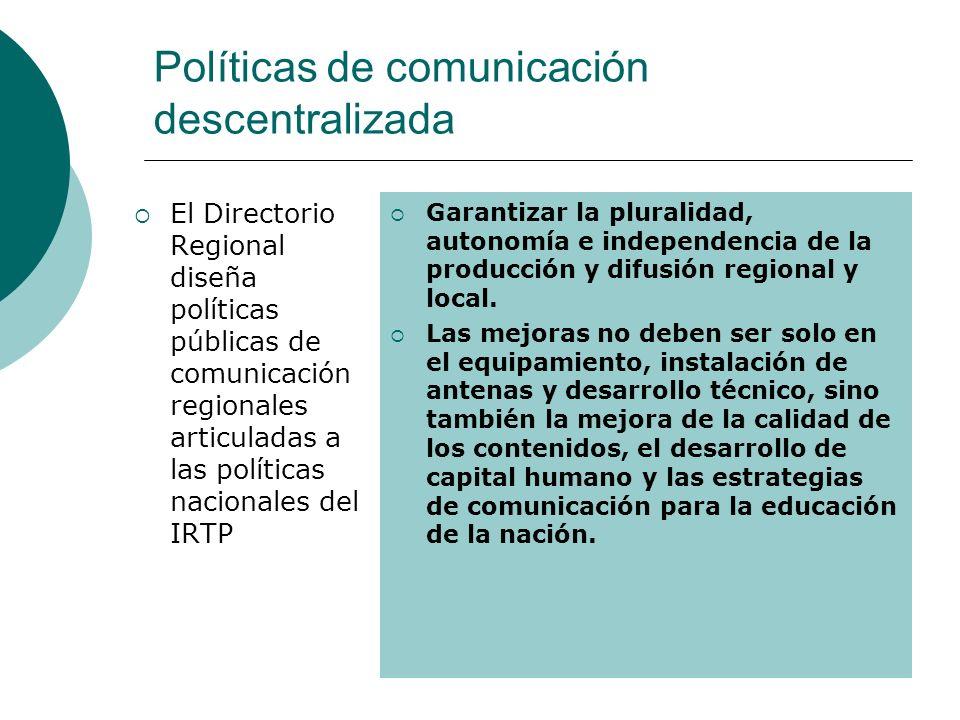 Políticas de comunicación descentralizada El Directorio Regional diseña políticas públicas de comunicación regionales articuladas a las políticas nacionales del IRTP Garantizar la pluralidad, autonomía e independencia de la producción y difusión regional y local.