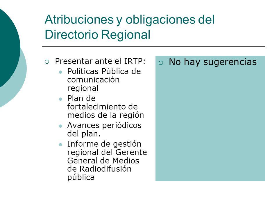 Atribuciones y obligaciones del Directorio Regional Presentar ante el IRTP: Políticas Pública de comunicación regional Plan de fortalecimiento de medios de la región Avances periódicos del plan.