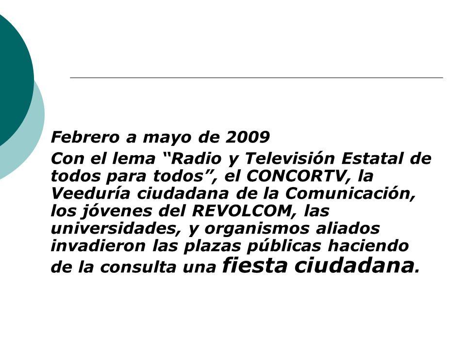 Febrero a mayo de 2009 Con el lema Radio y Televisión Estatal de todos para todos, el CONCORTV, la Veeduría ciudadana de la Comunicación, los jóvenes del REVOLCOM, las universidades, y organismos aliados invadieron las plazas públicas haciendo de la consulta una fiesta ciudadana.