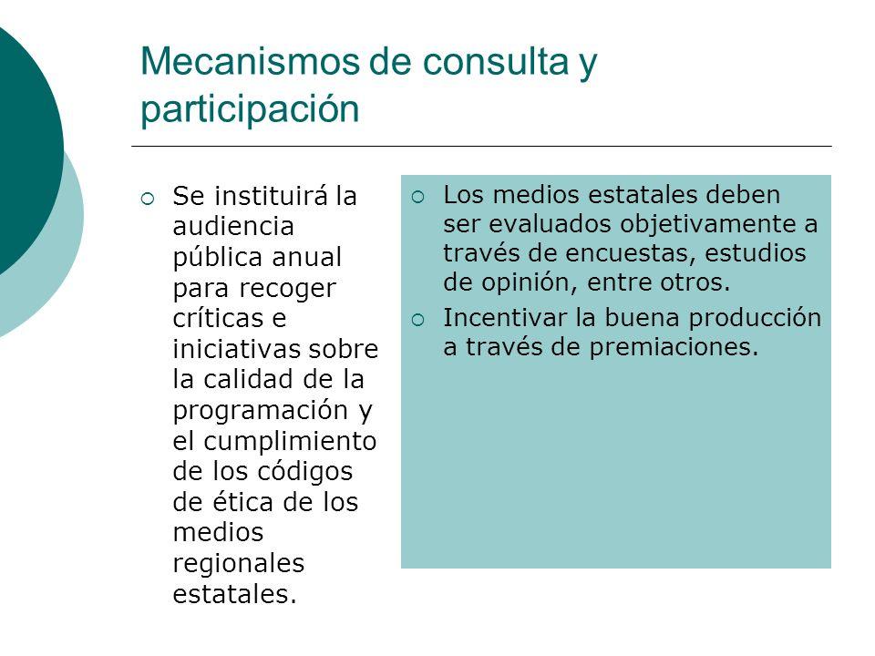Mecanismos de consulta y participación Se instituirá la audiencia pública anual para recoger críticas e iniciativas sobre la calidad de la programación y el cumplimiento de los códigos de ética de los medios regionales estatales.
