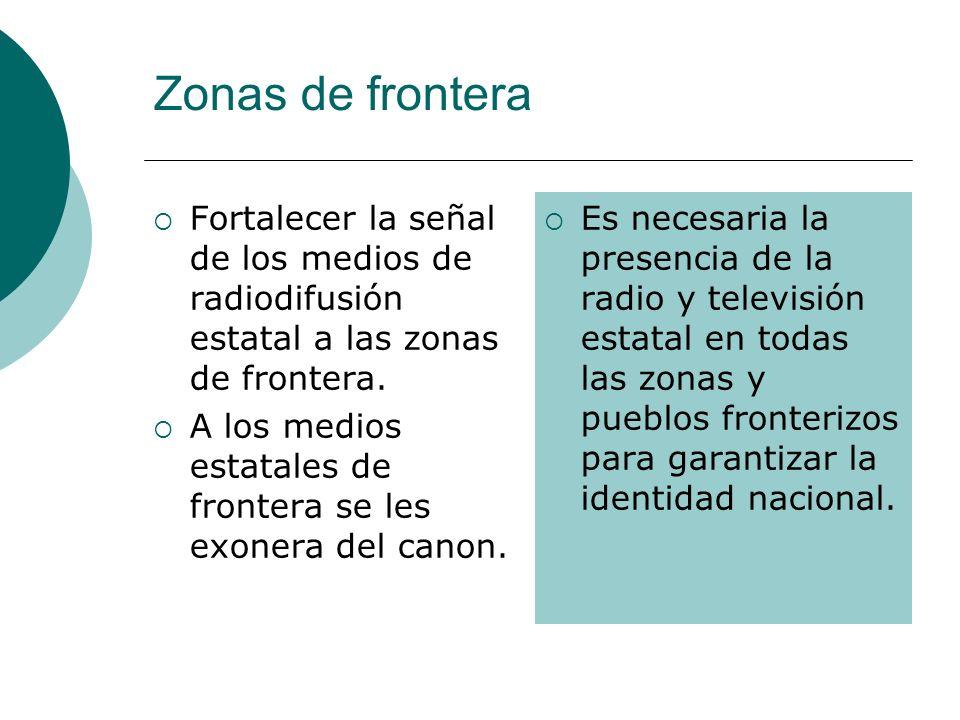 Zonas de frontera Fortalecer la señal de los medios de radiodifusión estatal a las zonas de frontera. A los medios estatales de frontera se les exoner