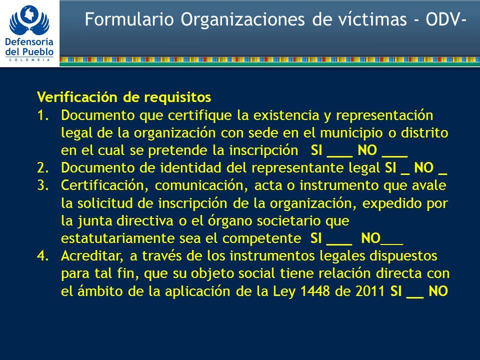 Verificación de requisitos 1.Documento que certifique la existencia y representación legal de la organización con sede en el municipio o distrito en el cual se pretende la inscripción SI ___ NO ___ 2.Documento de identidad del representante legal SI _ NO _ 3.Certificación, comunicación, acta o instrumento que avale la solicitud de inscripción de la organización, expedido por la junta directiva o el órgano societario que estatutariamente sea el competente SI ___ NO___ 4.Acreditar, a través de los instrumentos legales dispuestos para tal fin, que su objeto social tiene relación directa con el ámbito de la aplicación de la Ley 1448 de 2011 SI __ NO