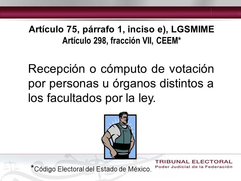 Artículo 75, párrafo 1, inciso e), LGSMIME Artículo 298, fracción VII, CEEM* Recepción o cómputo de votación por personas u órganos distintos a los facultados por la ley.