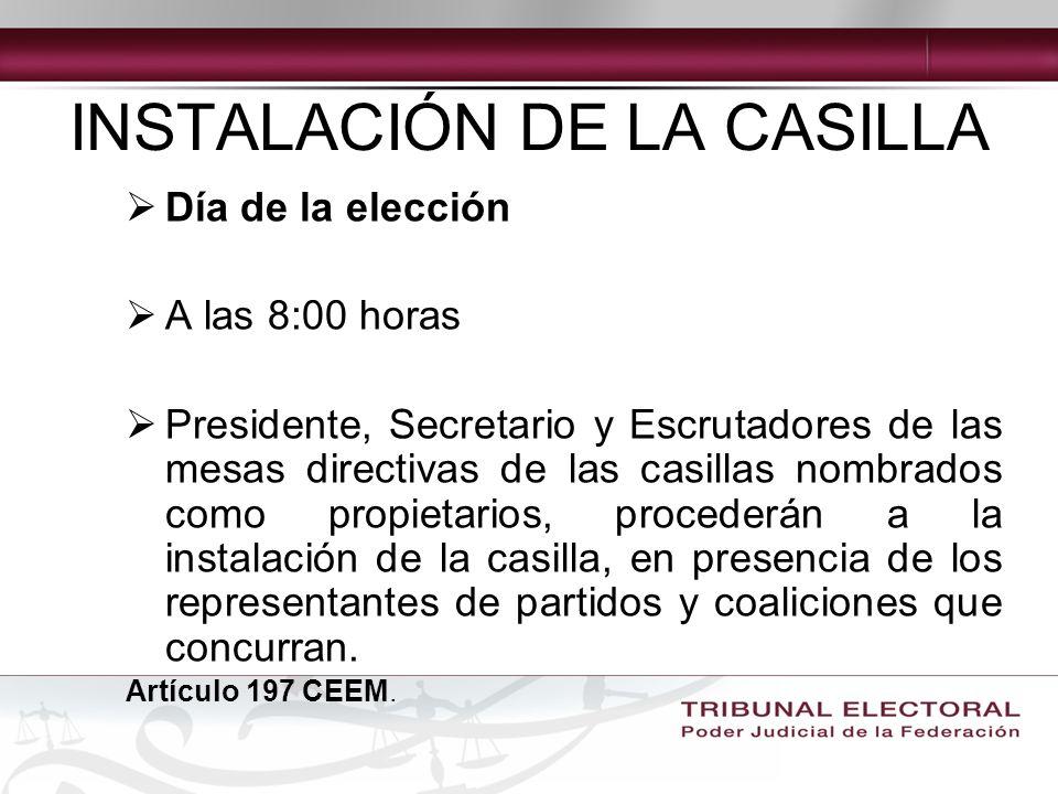 INSTALACIÓN DE LA CASILLA Día de la elección A las 8:00 horas Presidente, Secretario y Escrutadores de las mesas directivas de las casillas nombrados como propietarios, procederán a la instalación de la casilla, en presencia de los representantes de partidos y coaliciones que concurran.