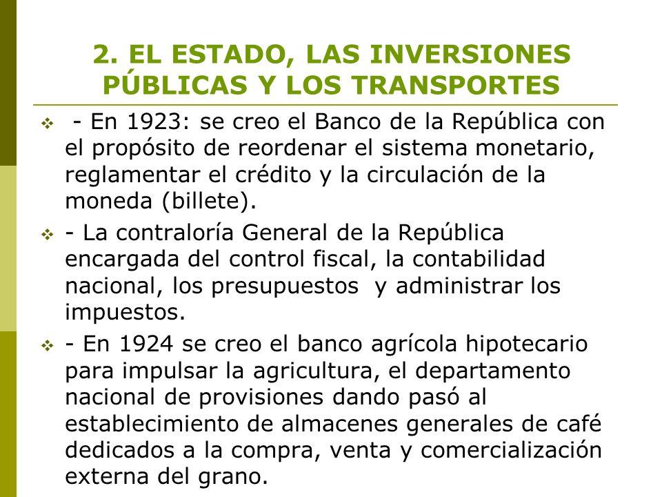 2. EL ESTADO, LAS INVERSIONES PÚBLICAS Y LOS TRANSPORTES - En 1923: se creo el Banco de la República con el propósito de reordenar el sistema monetari