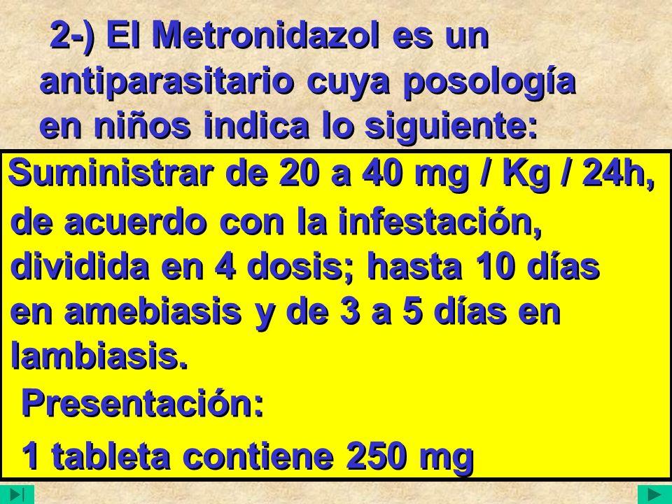 2-) El Metronidazol es un antiparasitario cuya posología en niños indica lo siguiente: Suministrar de 20 a 40 mg / Kg / 24h, Suministrar de 20 a 40 mg