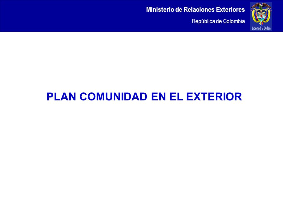 Ministerio de Relaciones Exteriores República de Colombia PLAN COMUNIDAD EN EL EXTERIOR