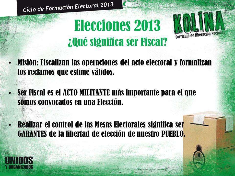 Elecciones 2013 Misión: Fiscalizan las operaciones del acto electoral y formalizan los reclamos que estime válidos. Ser Fiscal es el ACTO MILITANTE má