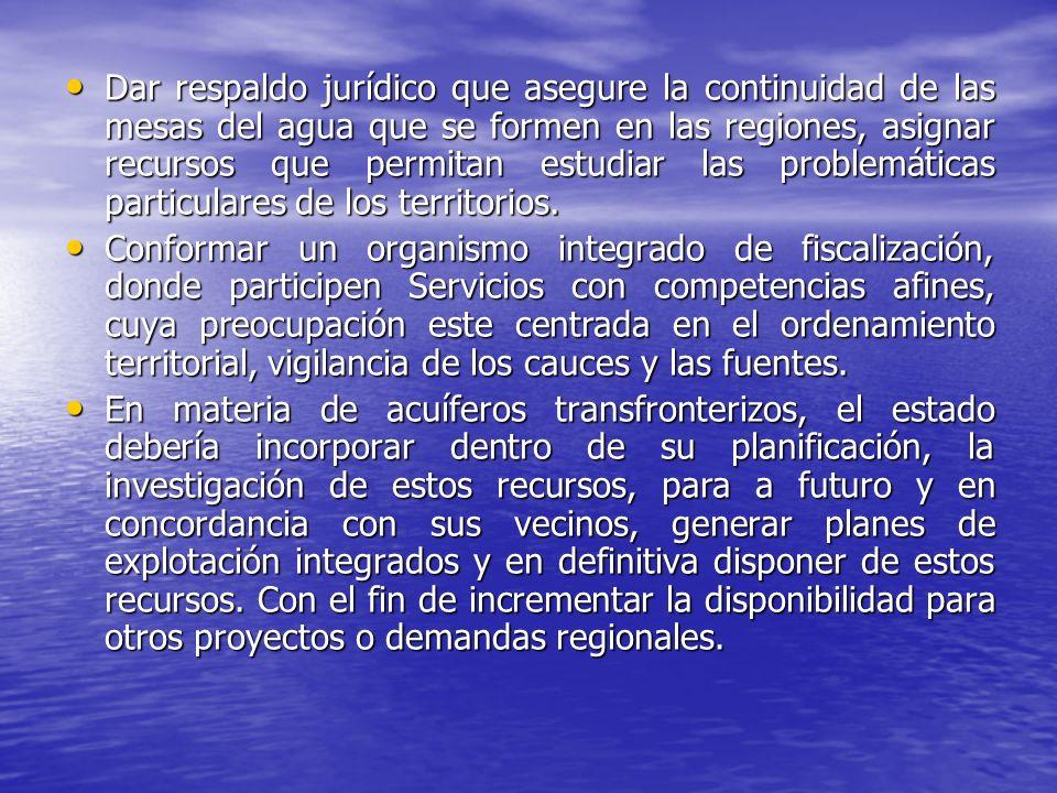 Dar respaldo jurídico que asegure la continuidad de las mesas del agua que se formen en las regiones, asignar recursos que permitan estudiar las probl