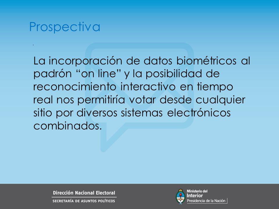 . Prospectiva La incorporación de datos biométricos al padrón on line y la posibilidad de reconocimiento interactivo en tiempo real nos permitiría votar desde cualquier sitio por diversos sistemas electrónicos combinados.