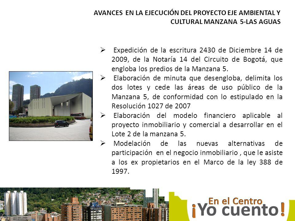 AVANCES EN LA EJECUCIÓN DEL PROYECTO EJE AMBIENTAL Y CULTURAL MANZANA 5-LAS AGUAS Expedición de la escritura 2430 de Diciembre 14 de 2009, de la Notaría 14 del Circuito de Bogotá, que engloba los predios de la Manzana 5.