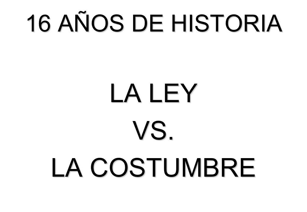 16 AÑOS DE HISTORIA LA LEY VS. LA COSTUMBRE