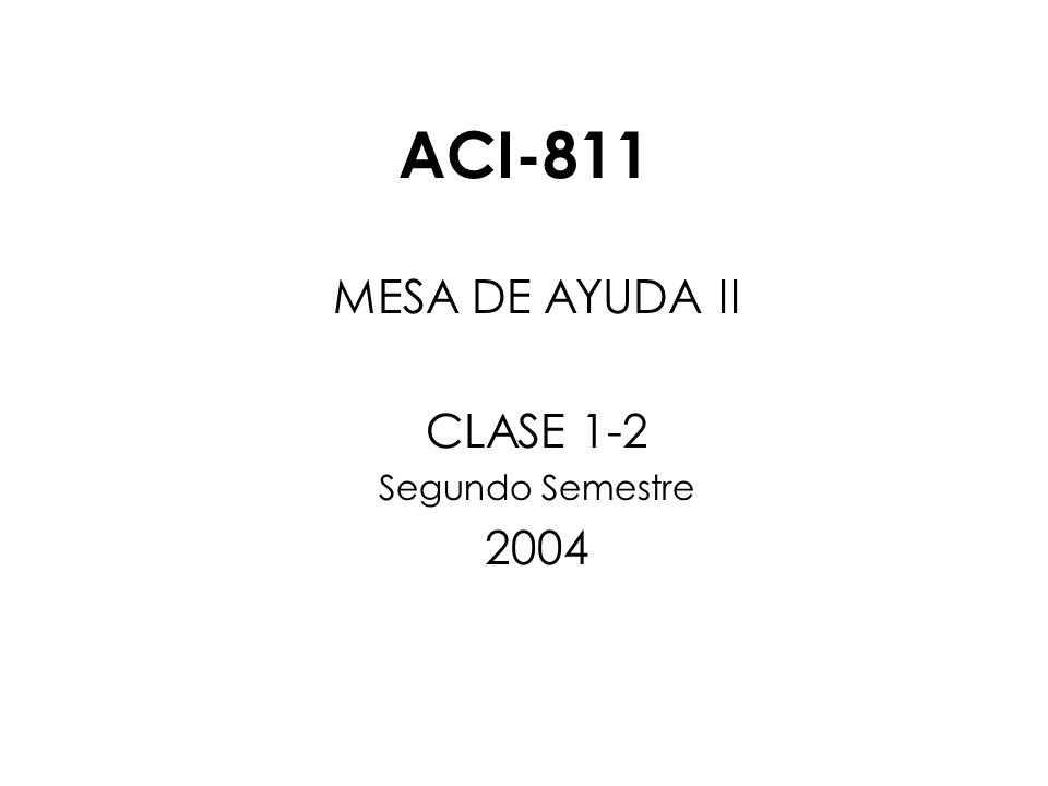 ACI-811 MESA DE AYUDA II CLASE 1-2 Segundo Semestre 2004