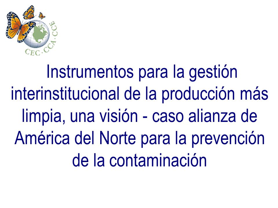Instrumentos para la gestión interinstitucional de la producción más limpia, una visión - caso alianza de América del Norte para la prevención de la c