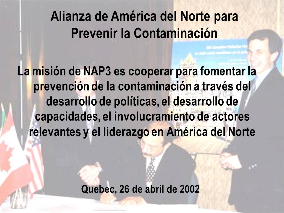 Alianza de América del Norte para Prevenir la Contaminación Quebec, 26 de abril de 2002 La misión de NAP3 es cooperar para fomentar la prevención de l