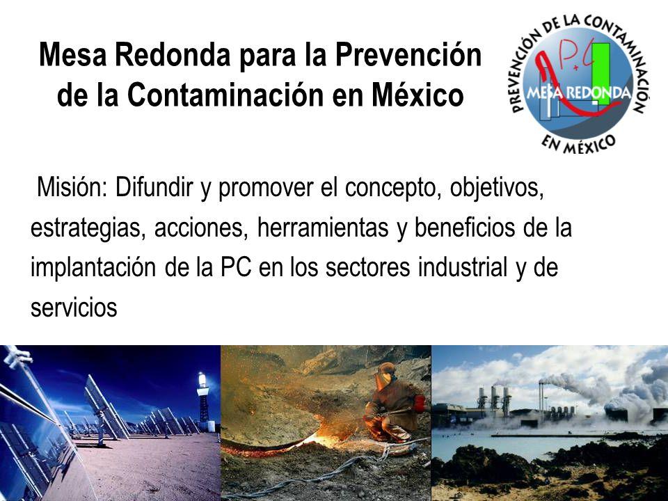 Mesa Redonda para la Prevención de la Contaminación en México Misión: Difundir y promover el concepto, objetivos, estrategias, acciones, herramientas