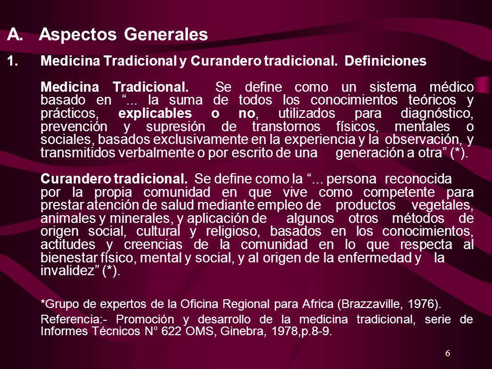 6 A. Aspectos Generales 1.Medicina Tradicional y Curandero tradicional. Definiciones Medicina Tradicional. Se define como un sistema médico basado en.