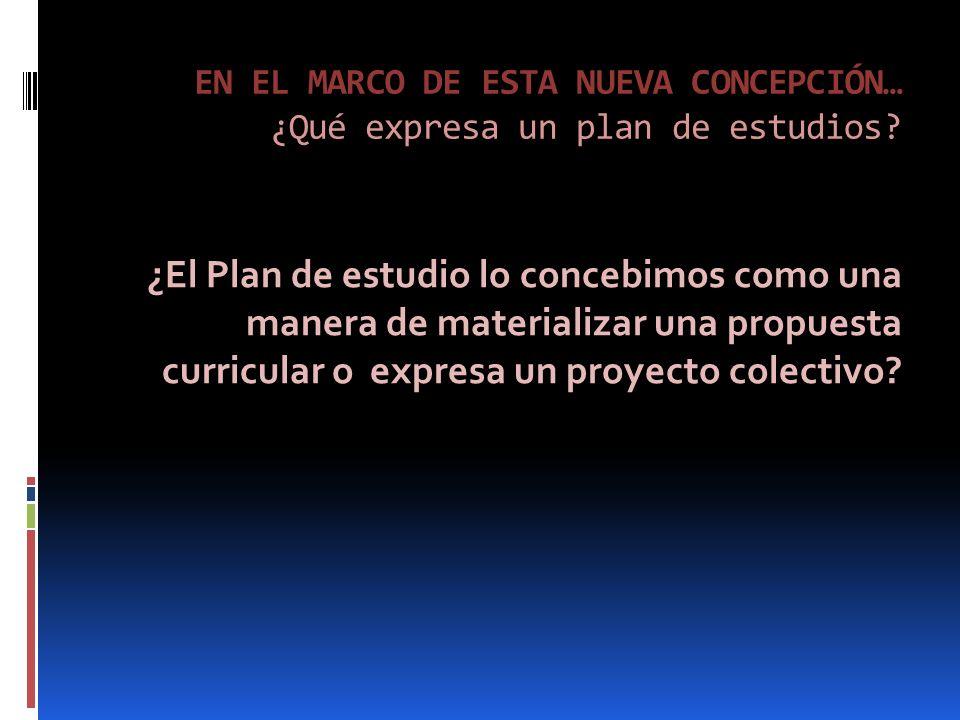 EN EL MARCO DE ESTA NUEVA CONCEPCIÓN… ¿Qué expresa un plan de estudios.