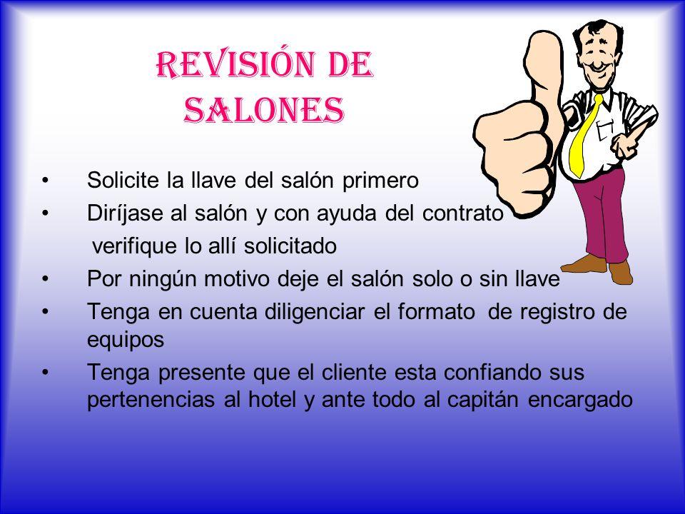 REVISIÓN DE SALONES Solicite la llave del salón primero Diríjase al salón y con ayuda del contrato verifique lo allí solicitado Por ningún motivo deje