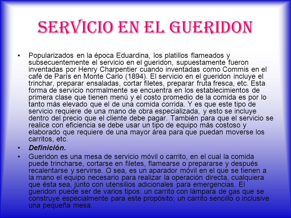 Servicio en el Gueridon Popularizados en la época Eduardina, los platillos flameados y subsecuentemente el servicio en el gueridon, supuestamente fuer