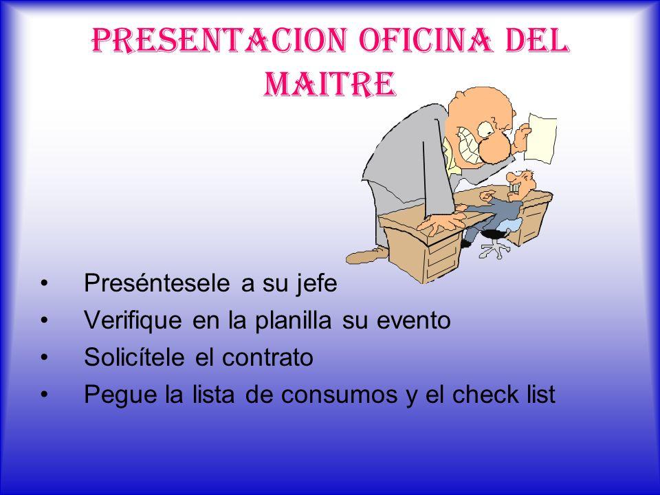 PRESENTACION OFICINA DEL MAITRE Preséntesele a su jefe Verifique en la planilla su evento Solicítele el contrato Pegue la lista de consumos y el check