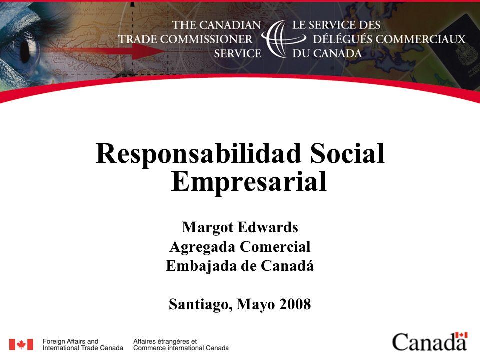 Responsabilidad Social Empresarial Margot Edwards Agregada Comercial Embajada de Canadá Santiago, Mayo 2008