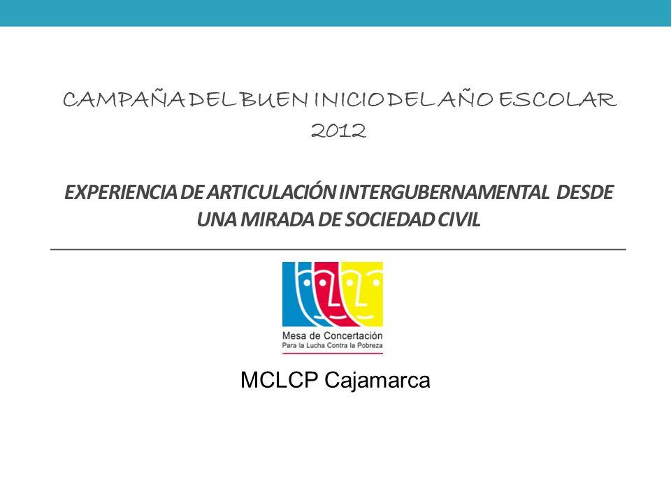 CAMPAÑA DEL BUEN INICIO DEL AÑO ESCOLAR 2012 EXPERIENCIA DE ARTICULACIÓN INTERGUBERNAMENTAL DESDE UNA MIRADA DE SOCIEDAD CIVIL MCLCP Cajamarca
