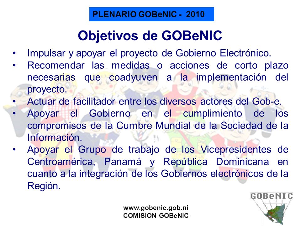 PLENARIO GOBeNIC - 2010 www.gobenic.gob.ni COMISION GOBeNIC Objetivos de GOBeNIC Impulsar y apoyar el proyecto de Gobierno Electrónico. Recomendar las