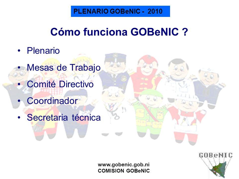 PLENARIO GOBeNIC - 2010 www.gobenic.gob.ni COMISION GOBeNIC Cómo funciona GOBeNIC ? Plenario Mesas de Trabajo Comité Directivo Coordinador Secretaria