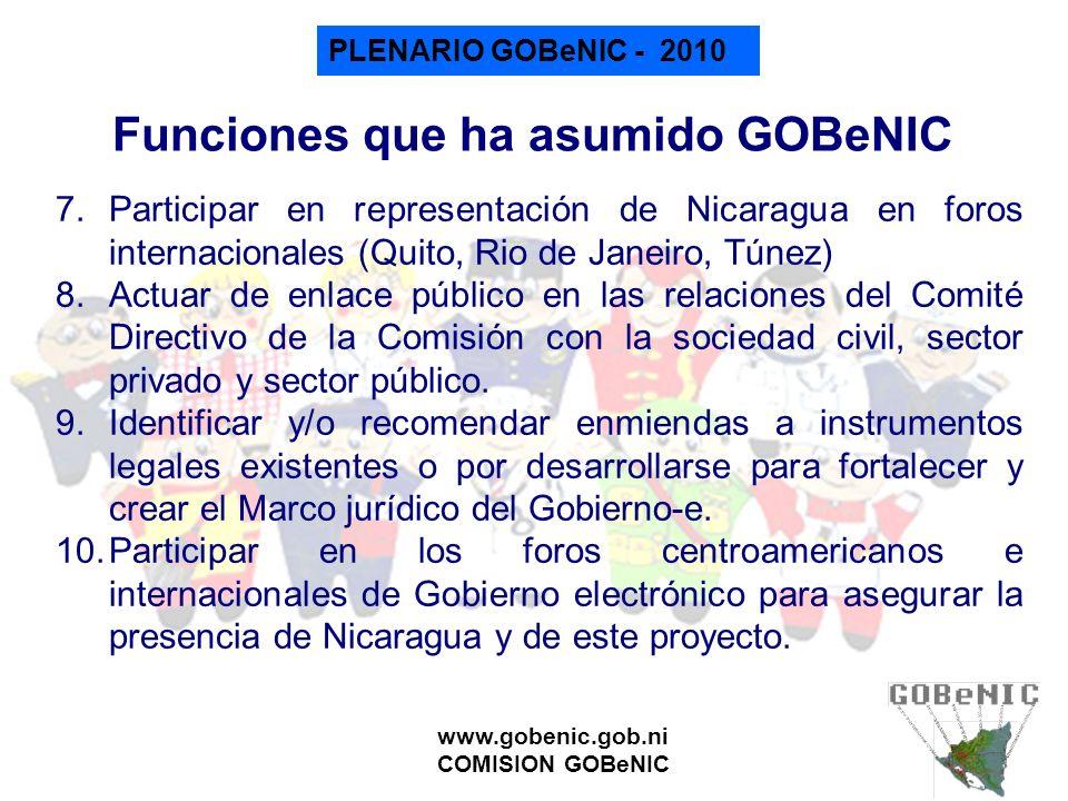 PLENARIO GOBeNIC - 2010 www.gobenic.gob.ni COMISION GOBeNIC Iniciativas puntuales Aportes al Libro Blanco sobre Interoperabilidad de la CEPAL Cabildeo en la AN sobre la ley de creación de ENATREL Participación y presentaciones en ferias internacionales TIC así como eventos internaciones de e-GOB Perfil de financiamiento para el BCIE Solicitud de financiamiento a InfoDev y a la UE para micro- proyectos Gob-e Elaboración de propuesta de política TIC para el gobierno Propuesta de Estrategia Nacional TIC Propuesta de desarrollo del Registro Civil de las Personas al PNUD.