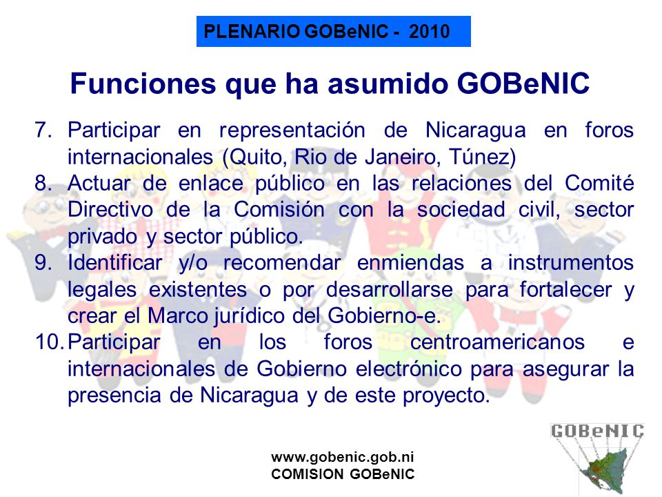 PLENARIO GOBeNIC - 2010 www.gobenic.gob.ni COMISION GOBeNIC Funciones que ha asumido GOBeNIC 7.Participar en representación de Nicaragua en foros inte