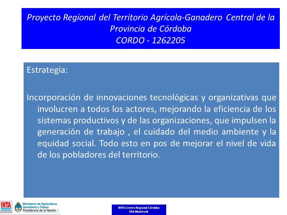 Proyecto Regional del Territorio Agrícola-Ganadero Central de la Provincia de Córdoba CORDO - 1262205 Estrategia: Incorporación de innovaciones tecnológicas y organizativas que involucren a todos los actores, mejorando la eficiencia de los sistemas productivos y de las organizaciones, que impulsen la generación de trabajo, el cuidado del medio ambiente y la equidad social.