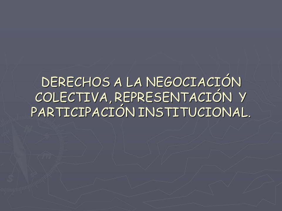 DERECHOS A LA NEGOCIACIÓN COLECTIVA, REPRESENTACIÓN Y PARTICIPACIÓN INSTITUCIONAL.