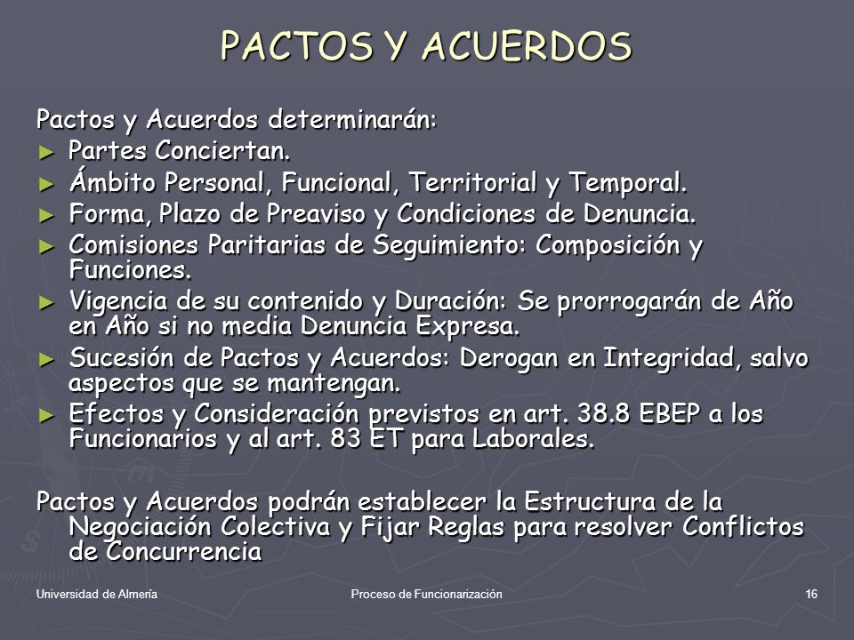Universidad de AlmeríaProceso de Funcionarización16 PACTOS Y ACUERDOS Pactos y Acuerdos determinarán: Partes Conciertan. Partes Conciertan. Ámbito Per