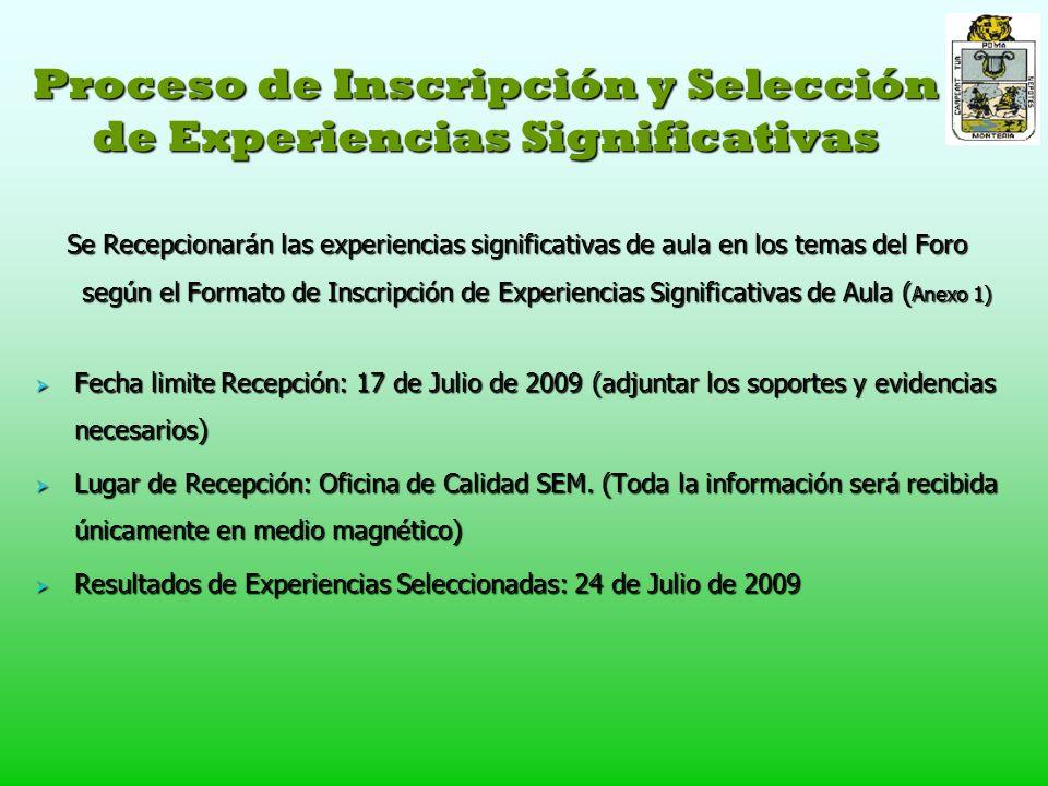 Proceso de Inscripción y Selección de Experiencias Significativas Se Recepcionarán las experiencias significativas de aula en los temas del Foro según el Formato de Inscripción de Experiencias Significativas de Aula ( Anexo 1) Fecha limite Recepción: 17 de Julio de 2009 (adjuntar los soportes y evidencias necesarios) Fecha limite Recepción: 17 de Julio de 2009 (adjuntar los soportes y evidencias necesarios) Lugar de Recepción: Oficina de Calidad SEM.