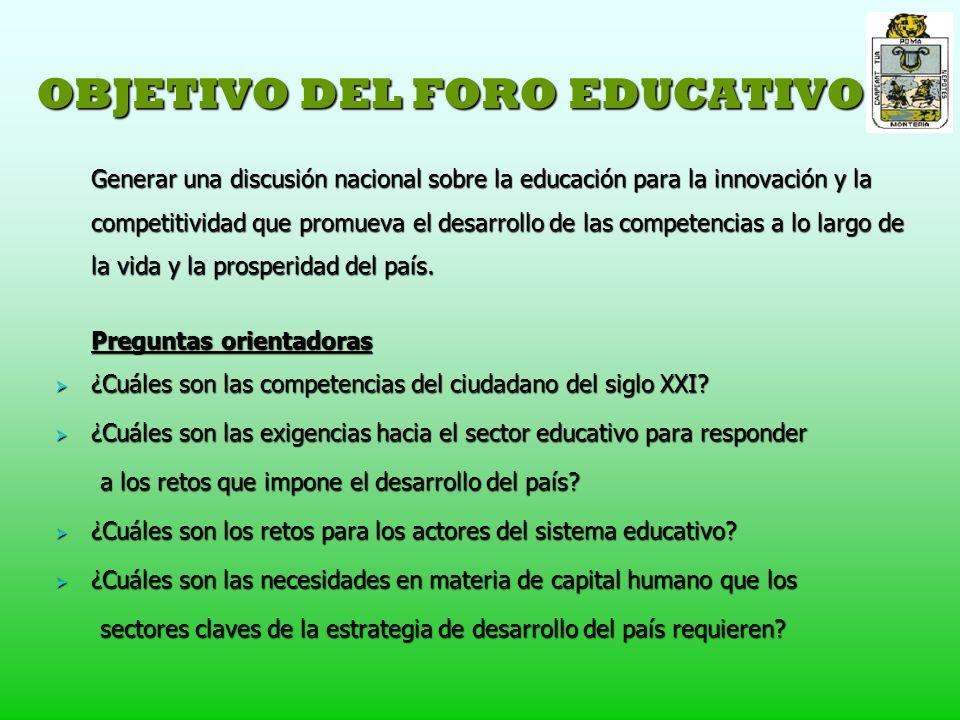 OBJETIVO DEL FORO EDUCATIVO Generar una discusión nacional sobre la educación para la innovación y la competitividad que promueva el desarrollo de las competencias a lo largo de la vida y la prosperidad del país.