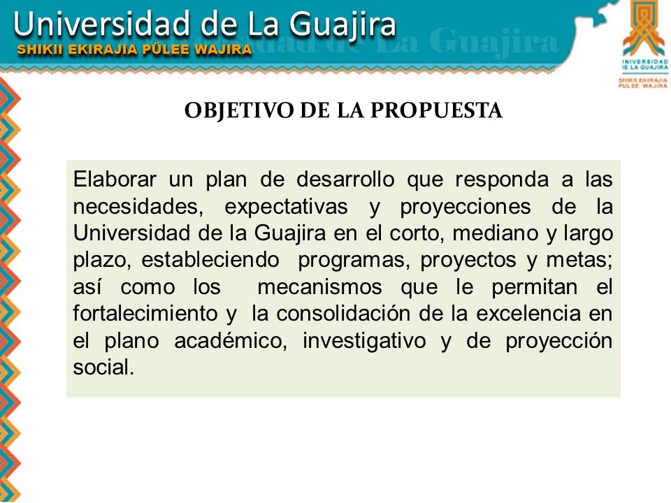 Elaborar un plan de desarrollo que responda a las necesidades, expectativas y proyecciones de la Universidad de la Guajira en el corto, mediano y larg