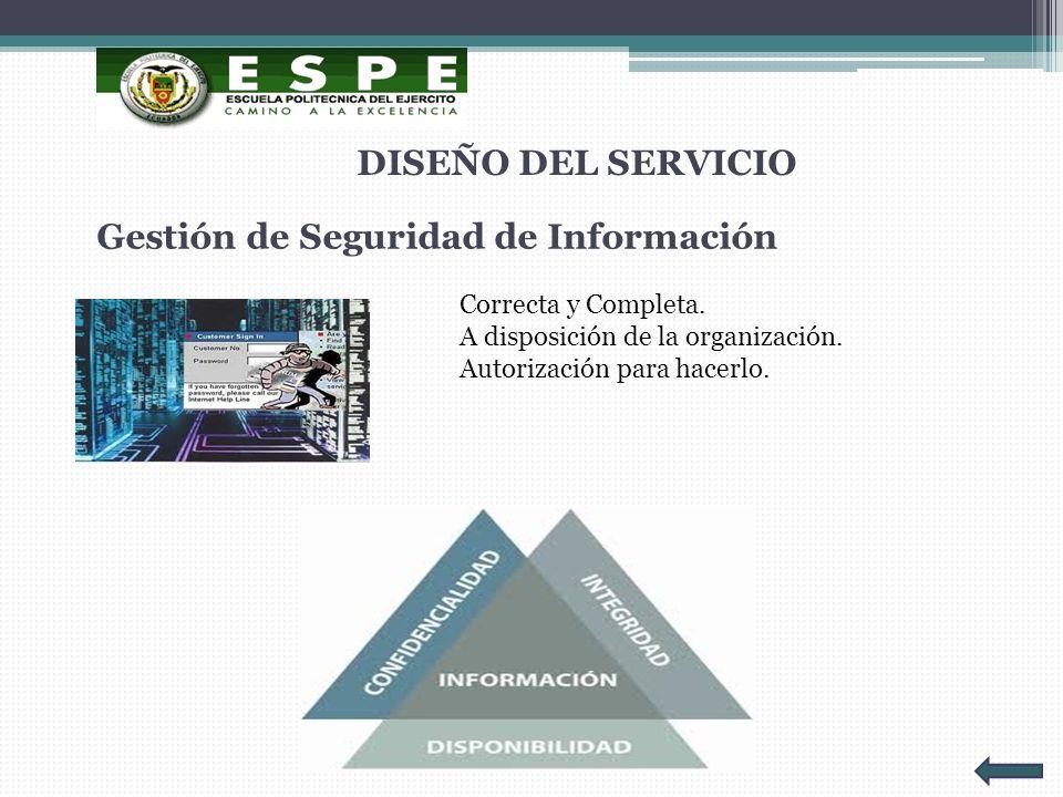 Gestión de Seguridad de Información DISEÑO DEL SERVICIO Correcta y Completa. A disposición de la organización. Autorización para hacerlo.