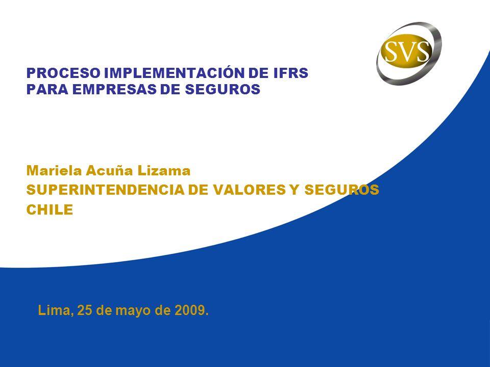 Lima, 25 de mayo de 2009. PROCESO IMPLEMENTACIÓN DE IFRS PARA EMPRESAS DE SEGUROS Mariela Acuña Lizama SUPERINTENDENCIA DE VALORES Y SEGUROS CHILE