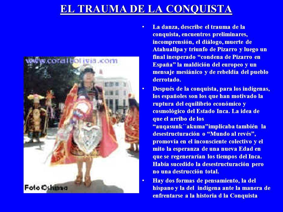 EL TRAUMA DE LA CONQUISTA La danza, describe el trauma de la conquista, encuentros preliminares, incomprensión, el diálogo, muerte de Atahuallpa y tri