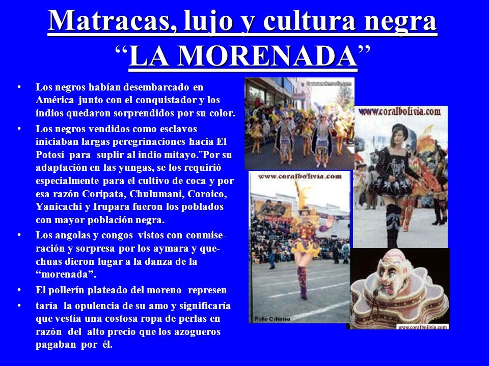 Matracas, lujo y cultura negra LA MORENADA Matracas, lujo y cultura negraLA MORENADA Los negros habían desembarcado en América junto con el conquistador y los indios quedaron sorprendidos por su color.