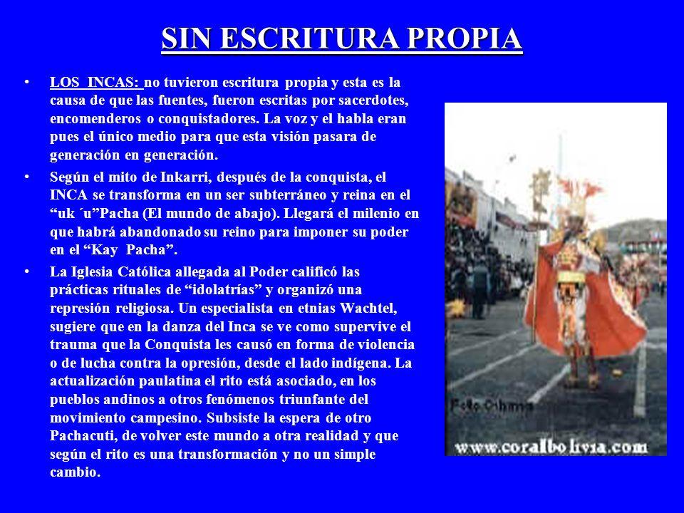 SIN ESCRITURA PROPIA LOS INCAS: no tuvieron escritura propia y esta es la causa de que las fuentes, fueron escritas por sacerdotes, encomenderos o conquistadores.