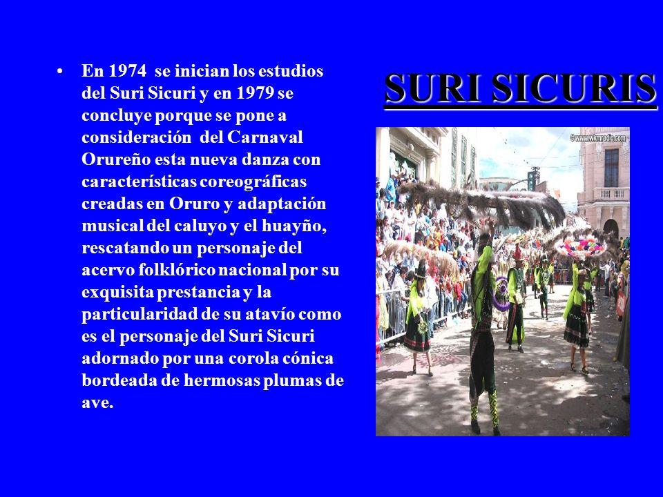 SURI SICURIS En 1974 se inician los estudios del Suri Sicuri y en 1979 se concluye porque se pone a consideración del Carnaval Orureño esta nueva danza con características coreográficas creadas en Oruro y adaptación musical del caluyo y el huayño, rescatando un personaje del acervo folklórico nacional por su exquisita prestancia y la particularidad de su atavío como es el personaje del Suri Sicuri adornado por una corola cónica bordeada de hermosas plumas de ave.