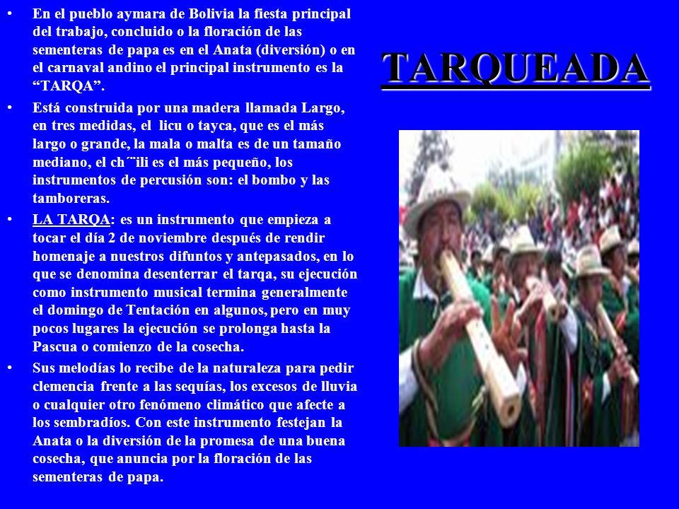 TARQUEADA En el pueblo aymara de Bolivia la fiesta principal del trabajo, concluido o la floración de las sementeras de papa es en el Anata (diversión) o en el carnaval andino el principal instrumento es la TARQA.