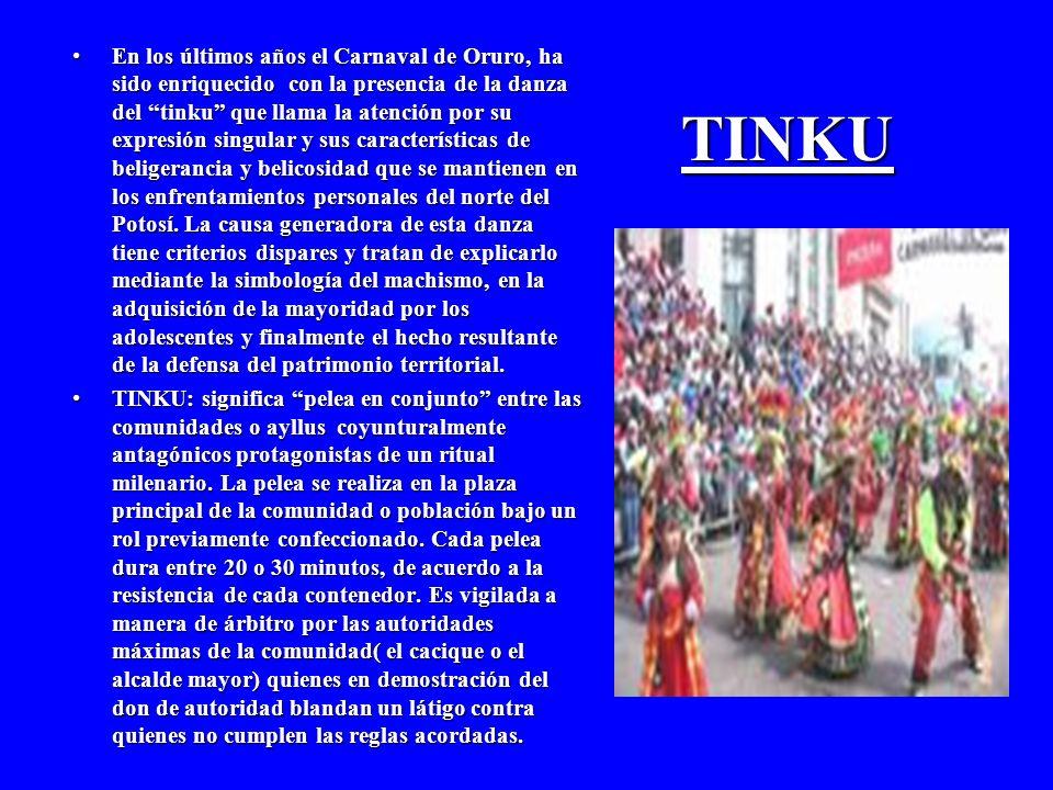 TINKU En los últimos años el Carnaval de Oruro, ha sido enriquecido con la presencia de la danza del tinku que llama la atención por su expresión singular y sus características de beligerancia y belicosidad que se mantienen en los enfrentamientos personales del norte del Potosí.