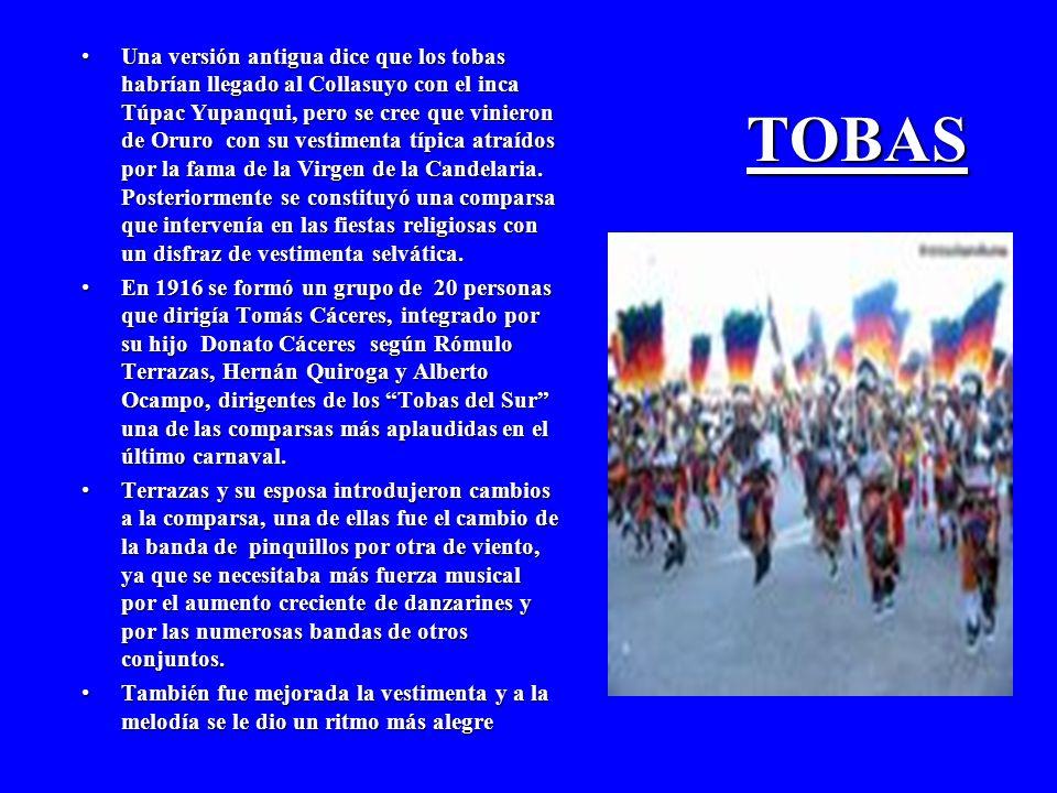 TOBAS Una versión antigua dice que los tobas habrían llegado al Collasuyo con el inca Túpac Yupanqui, pero se cree que vinieron de Oruro con su vestimenta típica atraídos por la fama de la Virgen de la Candelaria.